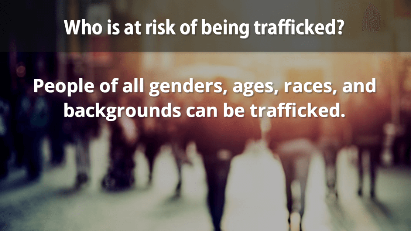 Who is at risk of being trafficked? People of all genders, ages, races, and backgrounds can be trafficked.